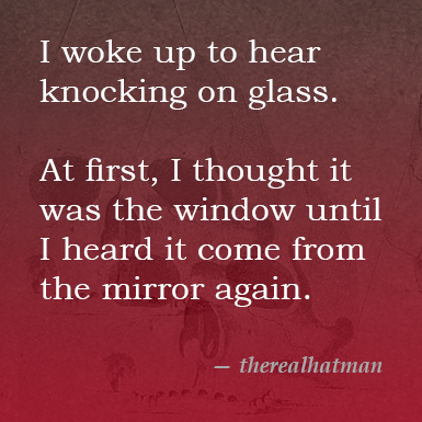 I woke up to hear knocking on glass. At first, I thought it was the window until I heard it come from the mirror again. from the real hatman